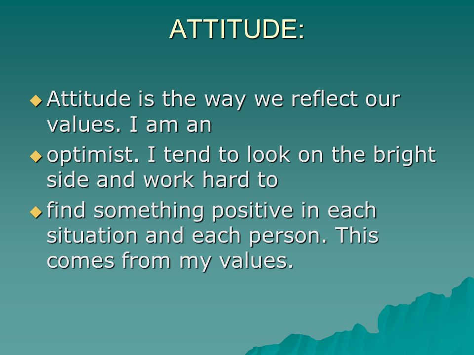ATTITUDE: Attitude is the way we reflect our values. I am an