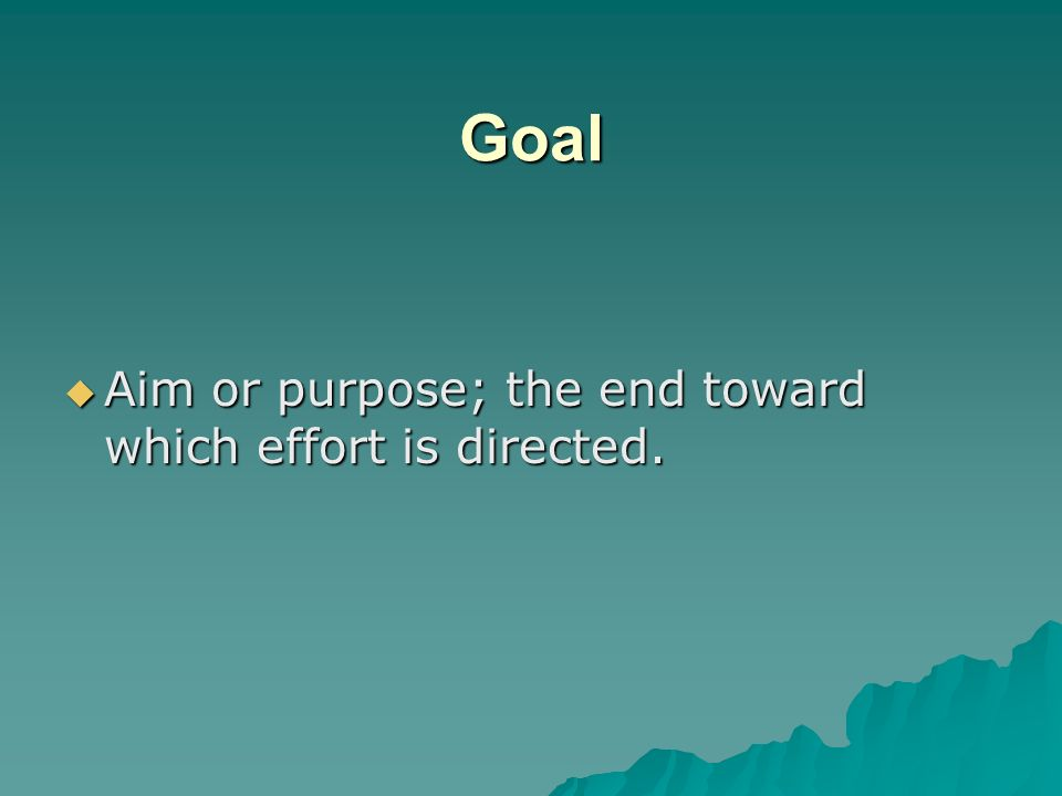 Goal Aim or purpose; the end toward which effort is directed.
