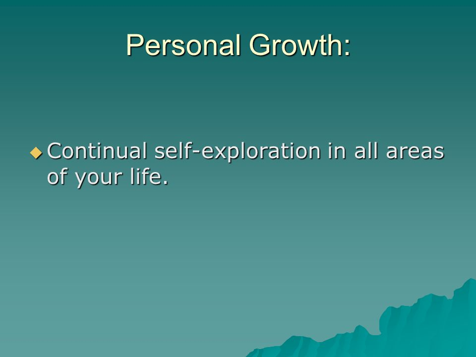 Personal Growth: Continual self-exploration in all areas of your life.
