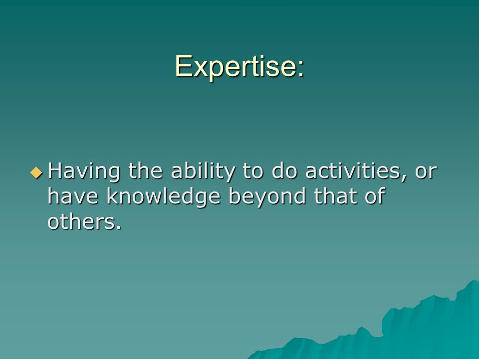 Expertise: Having the ability to do activities, or have knowledge beyond that of others.