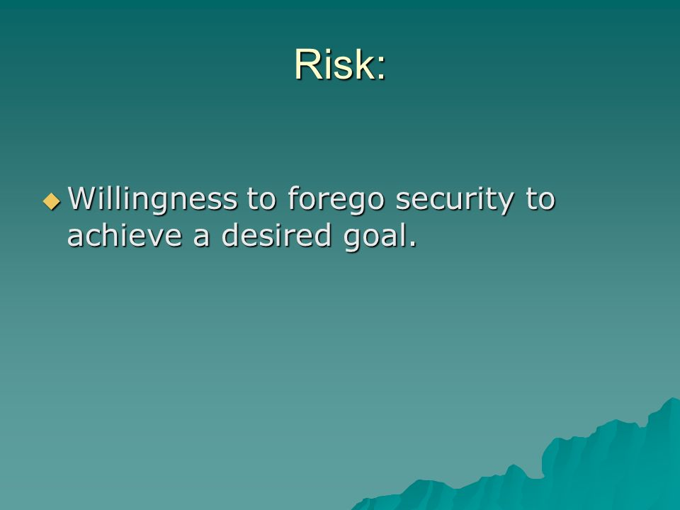 Risk: Willingness to forego security to achieve a desired goal.