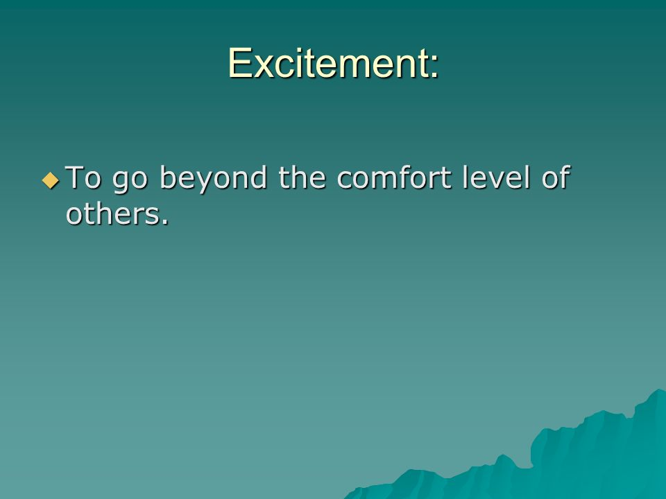 Excitement: To go beyond the comfort level of others.