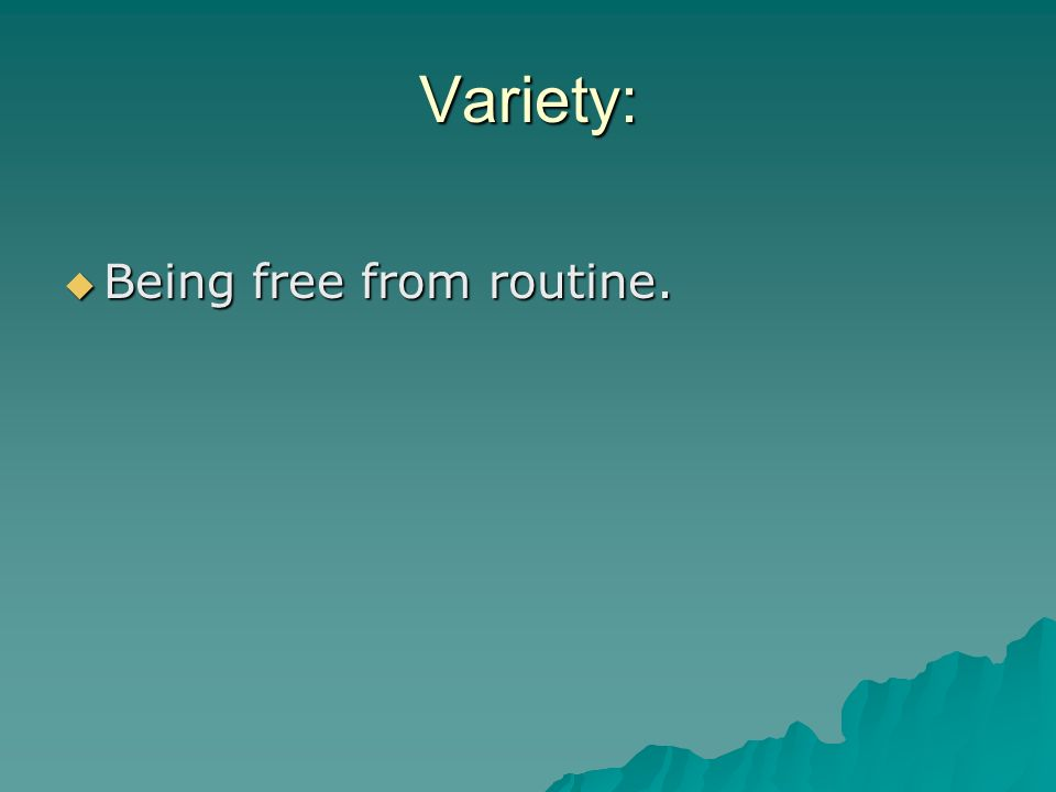 Variety: Being free from routine.