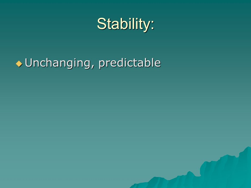 Stability: Unchanging, predictable