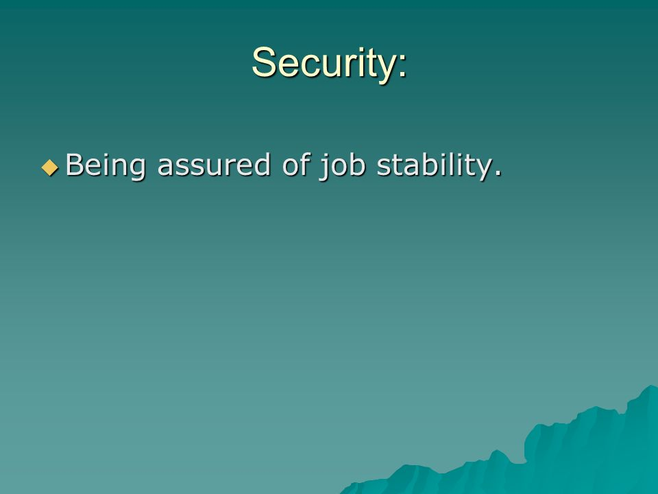 Security: Being assured of job stability.
