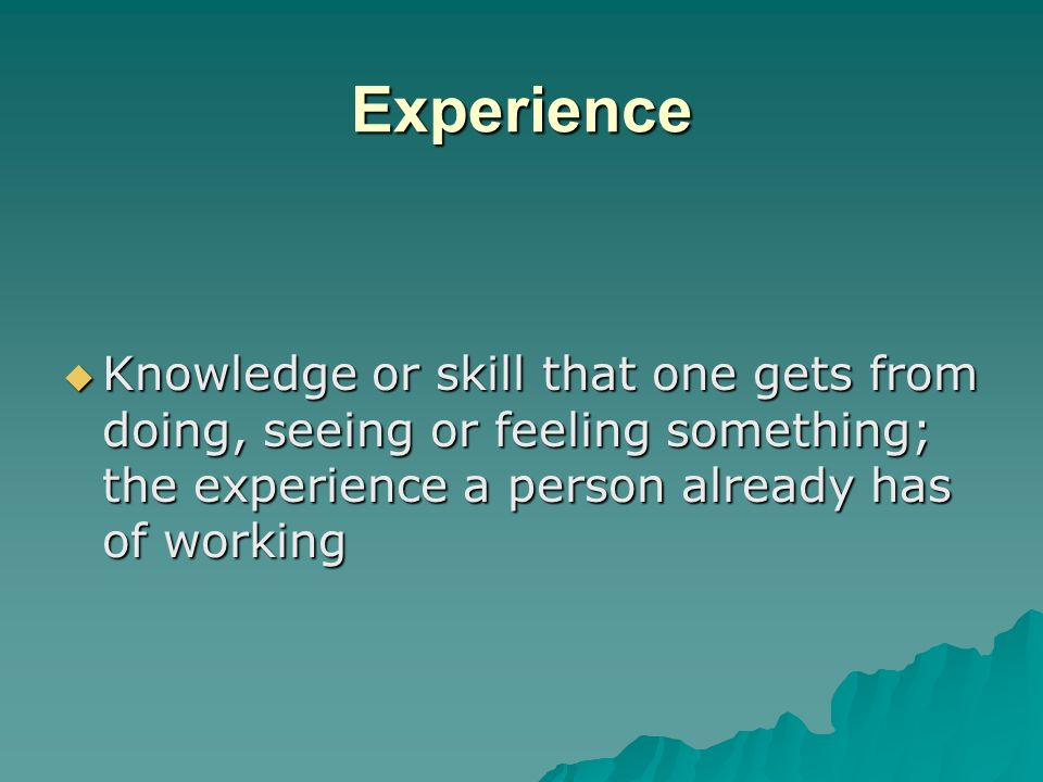 Experience Knowledge or skill that one gets from doing, seeing or feeling something; the experience a person already has of working.