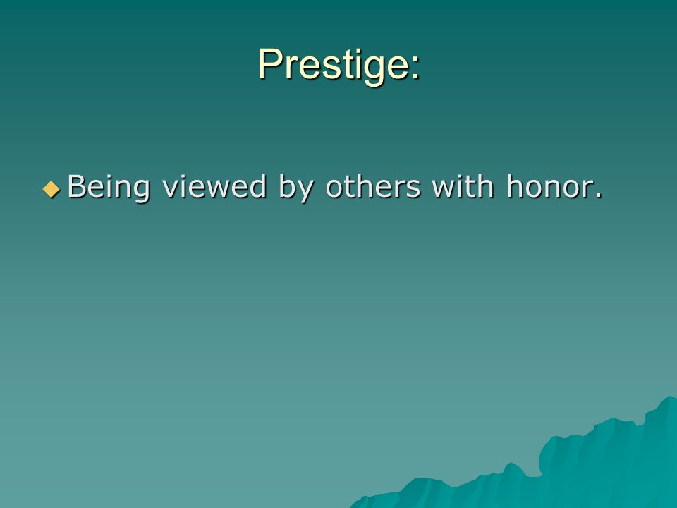 Prestige: Being viewed by others with honor.