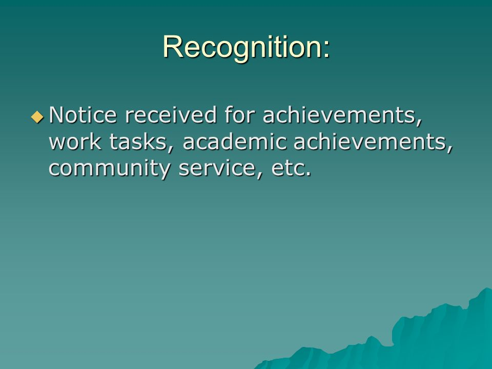 Recognition: Notice received for achievements, work tasks, academic achievements, community service, etc.