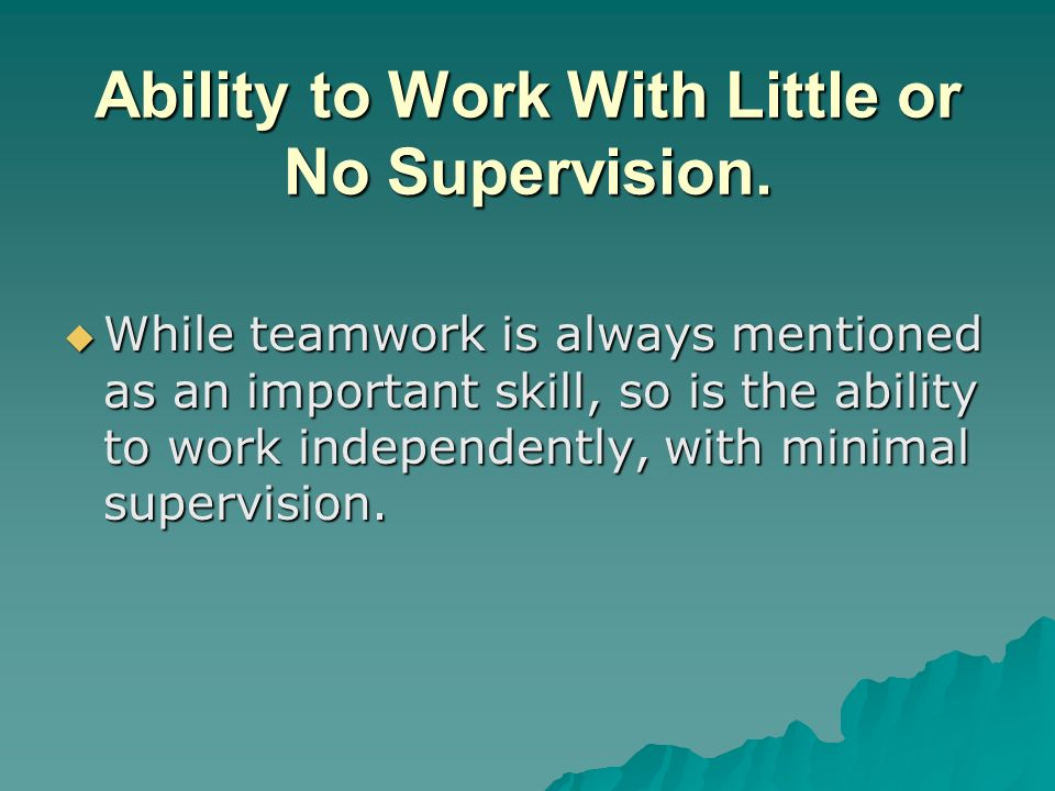 Ability to Work With Little or No Supervision.