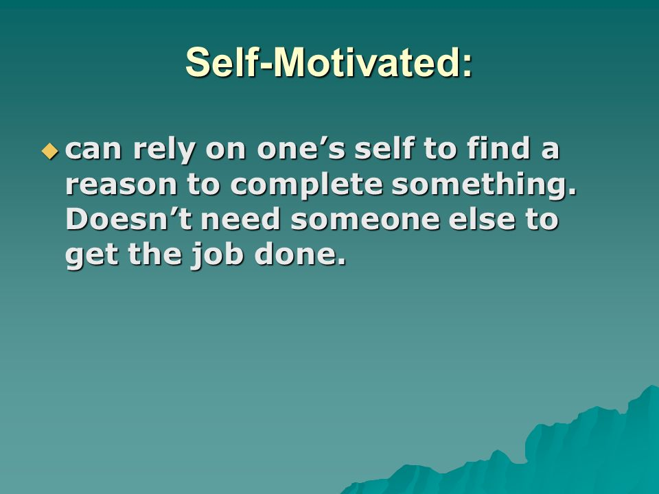 Self-Motivated: can rely on one's self to find a reason to complete something.