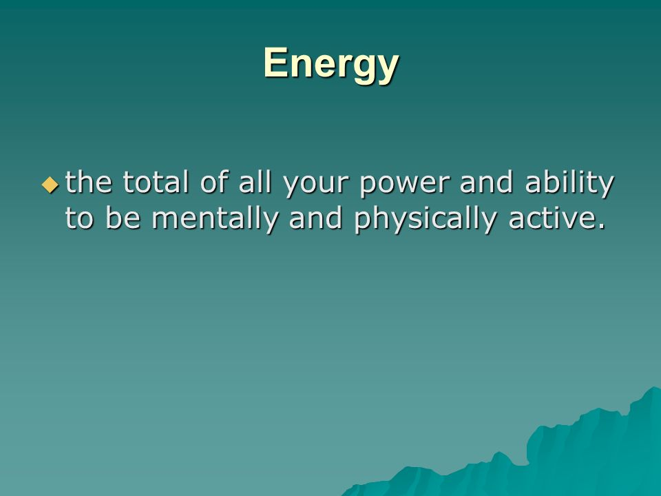 Energy the total of all your power and ability to be mentally and physically active.