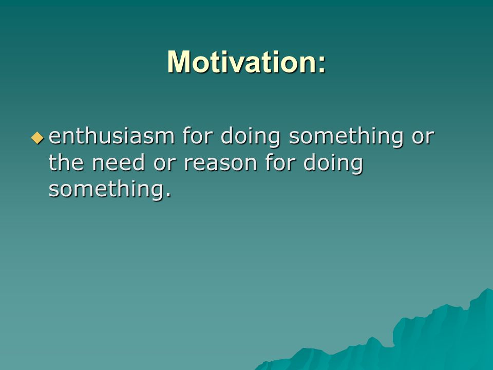 Motivation: enthusiasm for doing something or the need or reason for doing something.