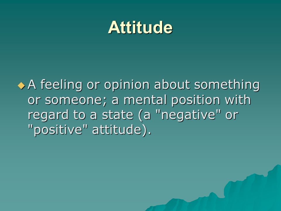 Attitude A feeling or opinion about something or someone; a mental position with regard to a state (a negative or positive attitude).