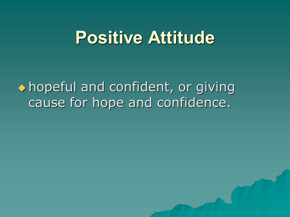 Positive Attitude hopeful and confident, or giving cause for hope and confidence.
