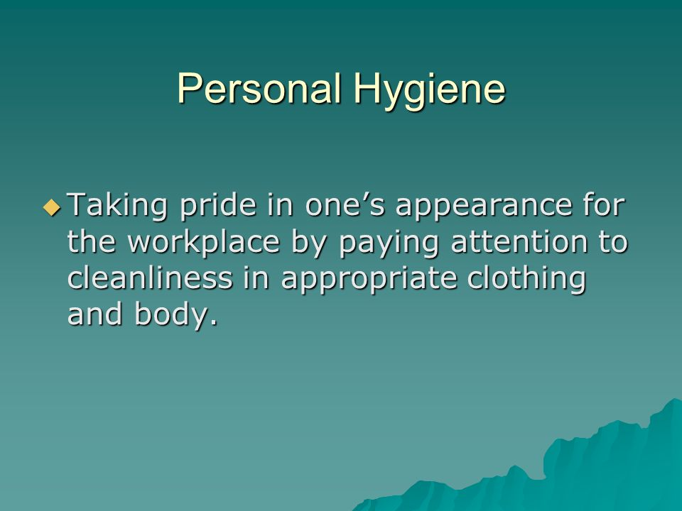 Personal Hygiene Taking pride in one's appearance for the workplace by paying attention to cleanliness in appropriate clothing and body.