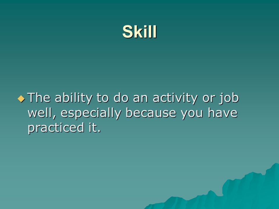 Skill The ability to do an activity or job well, especially because you have practiced it.
