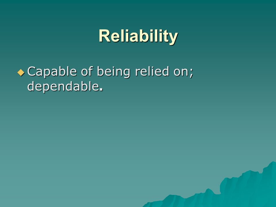 Reliability Capable of being relied on; dependable.