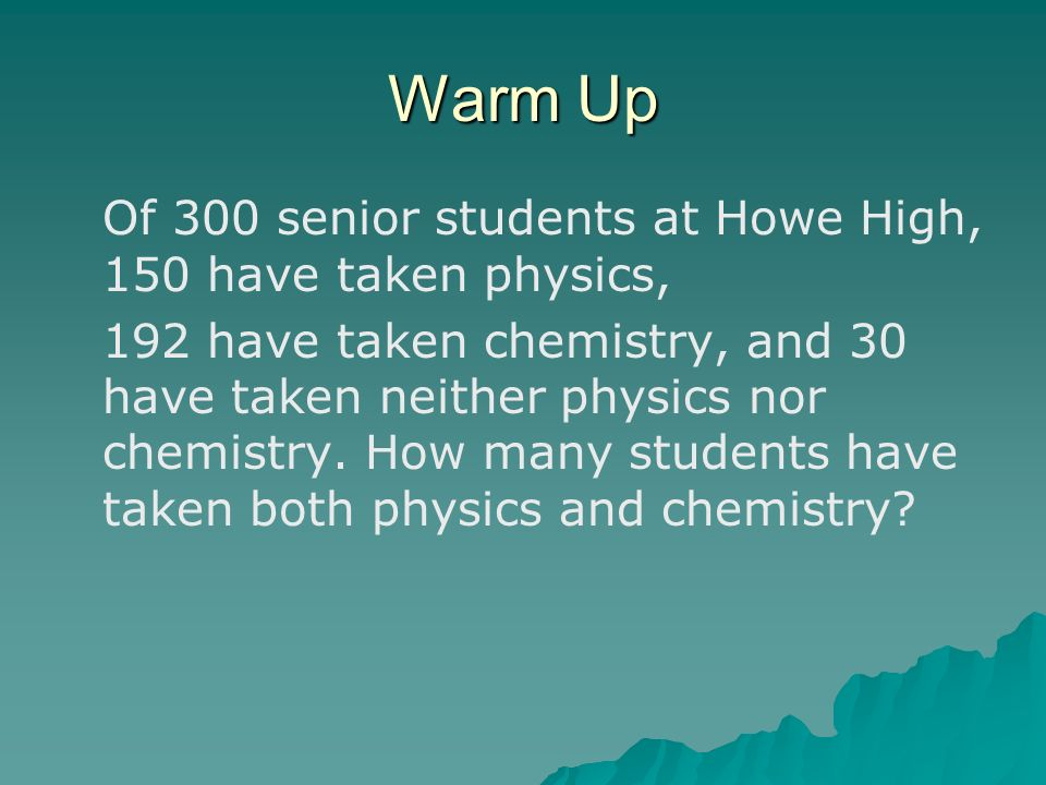 Warm Up Of 300 senior students at Howe High, 150 have taken physics,