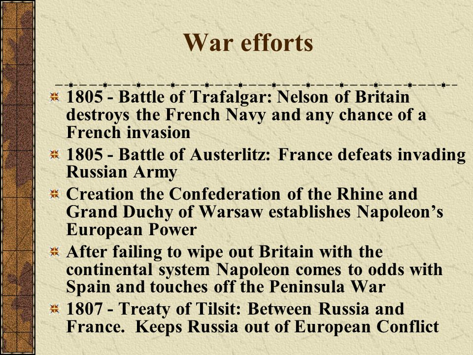 War efforts 1805 - Battle of Trafalgar: Nelson of Britain destroys the French Navy and any chance of a French invasion.