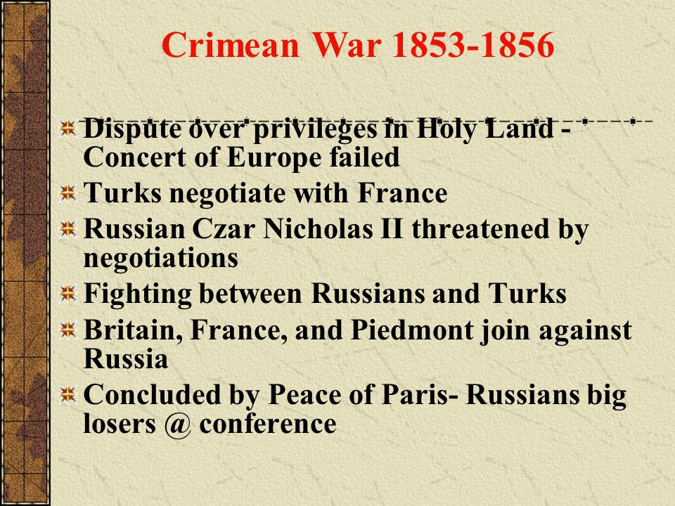 Crimean War 1853-1856 Dispute over privileges in Holy Land - Concert of Europe failed. Turks negotiate with France.