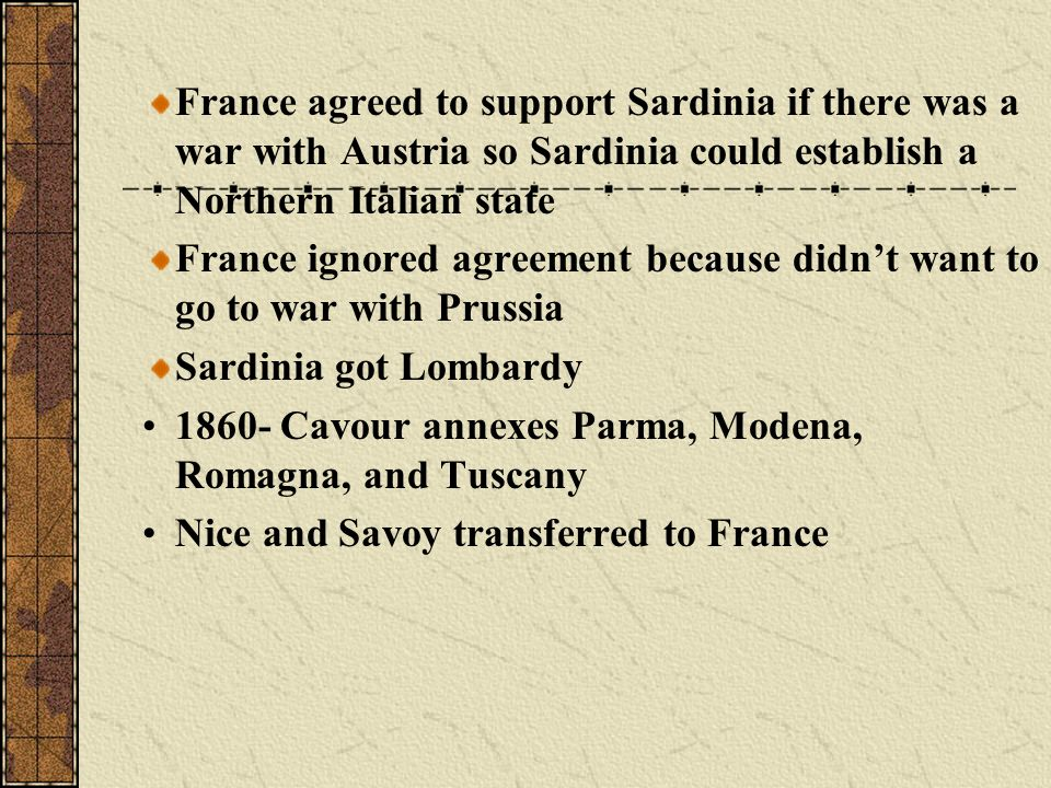 France agreed to support Sardinia if there was a war with Austria so Sardinia could establish a Northern Italian state