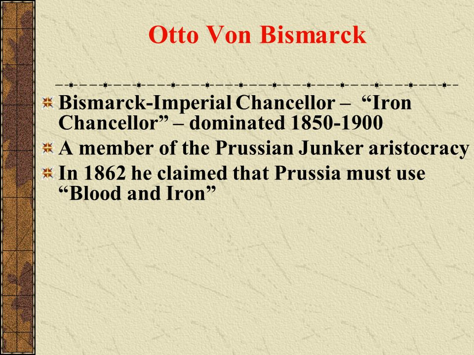 Otto Von Bismarck Bismarck-Imperial Chancellor – Iron Chancellor – dominated 1850-1900. A member of the Prussian Junker aristocracy.