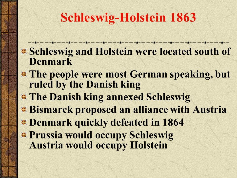 Schleswig-Holstein 1863 Schleswig and Holstein were located south of Denmark. The people were most German speaking, but ruled by the Danish king.