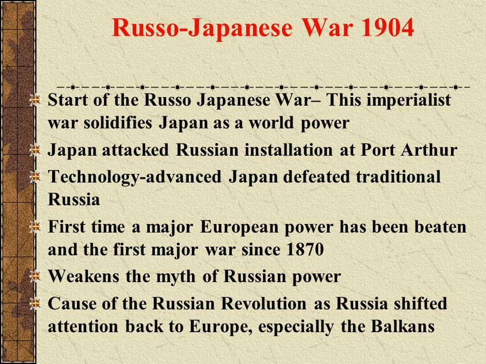 Russo-Japanese War 1904 Start of the Russo Japanese War– This imperialist war solidifies Japan as a world power.
