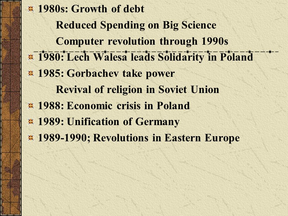 1980s: Growth of debt Reduced Spending on Big Science. Computer revolution through 1990s. 1980: Lech Walesa leads Solidarity in Poland.