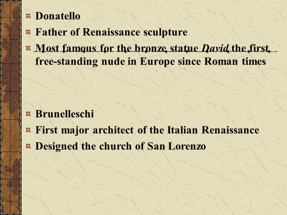 Donatello Father of Renaissance sculpture. Most famous for the bronze statue David the first free-standing nude in Europe since Roman times.