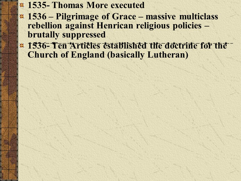 1535- Thomas More executed 1536 – Pilgrimage of Grace – massive multiclass rebellion against Henrican religious policies – brutally suppressed.