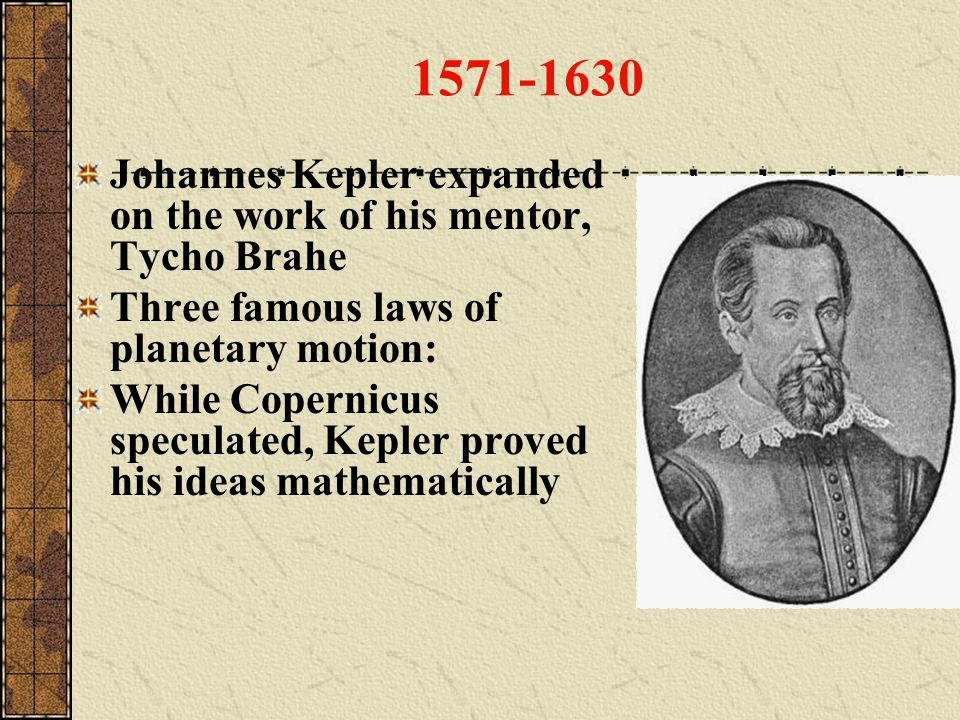 1571-1630 Johannes Kepler expanded on the work of his mentor, Tycho Brahe. Three famous laws of planetary motion: