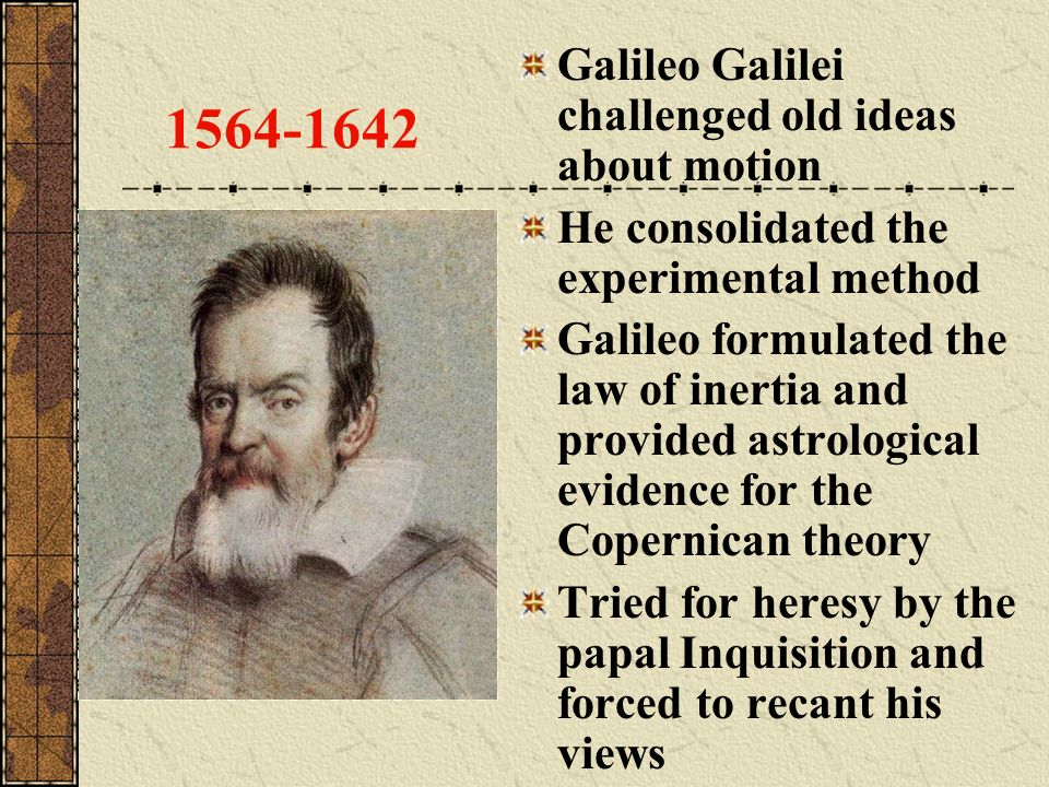 1564-1642 Galileo Galilei challenged old ideas about motion