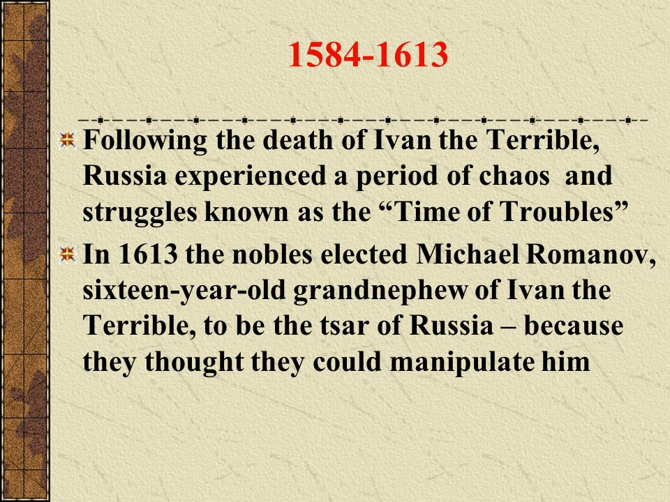 1584-1613 Following the death of Ivan the Terrible, Russia experienced a period of chaos and struggles known as the Time of Troubles