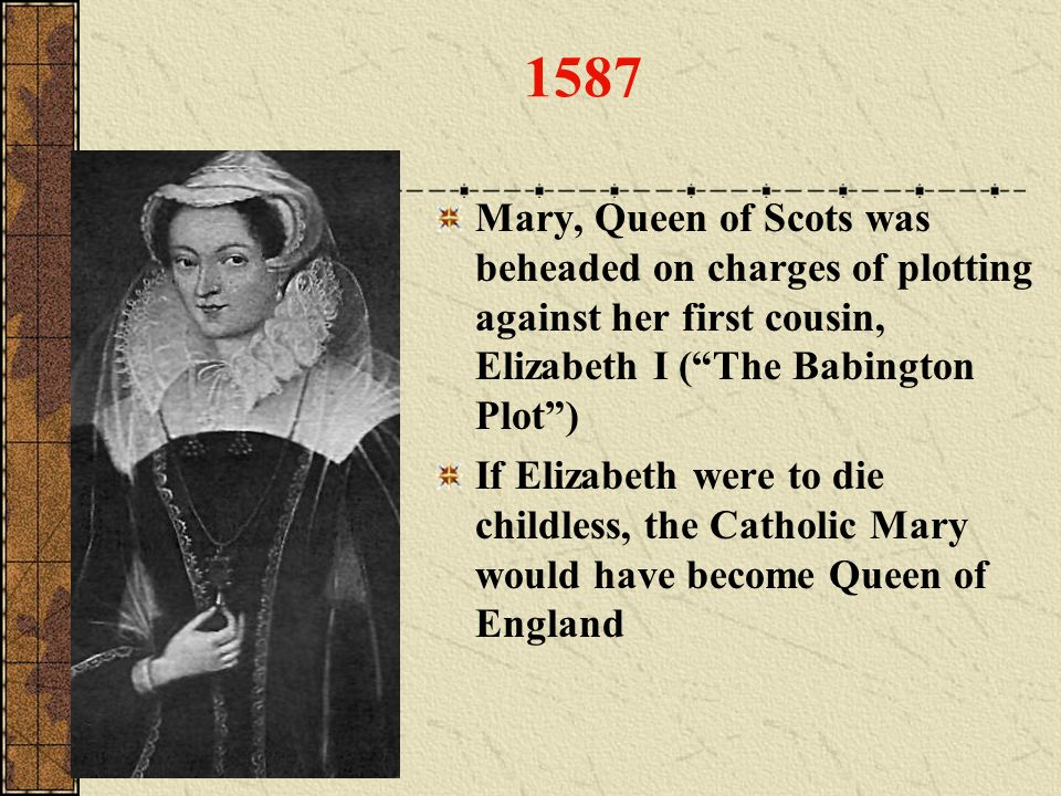 1587 Mary, Queen of Scots was beheaded on charges of plotting against her first cousin, Elizabeth I ( The Babington Plot )