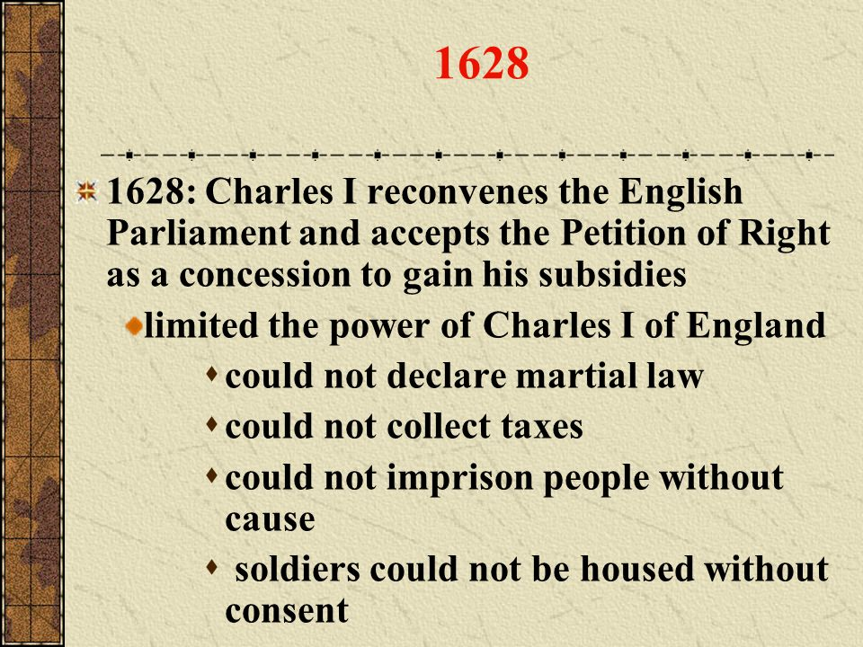 1628 1628: Charles I reconvenes the English Parliament and accepts the Petition of Right as a concession to gain his subsidies.