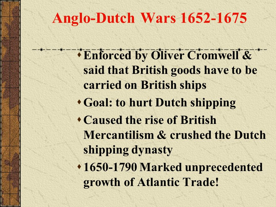 Anglo-Dutch Wars 1652-1675 Enforced by Oliver Cromwell & said that British goods have to be carried on British ships.