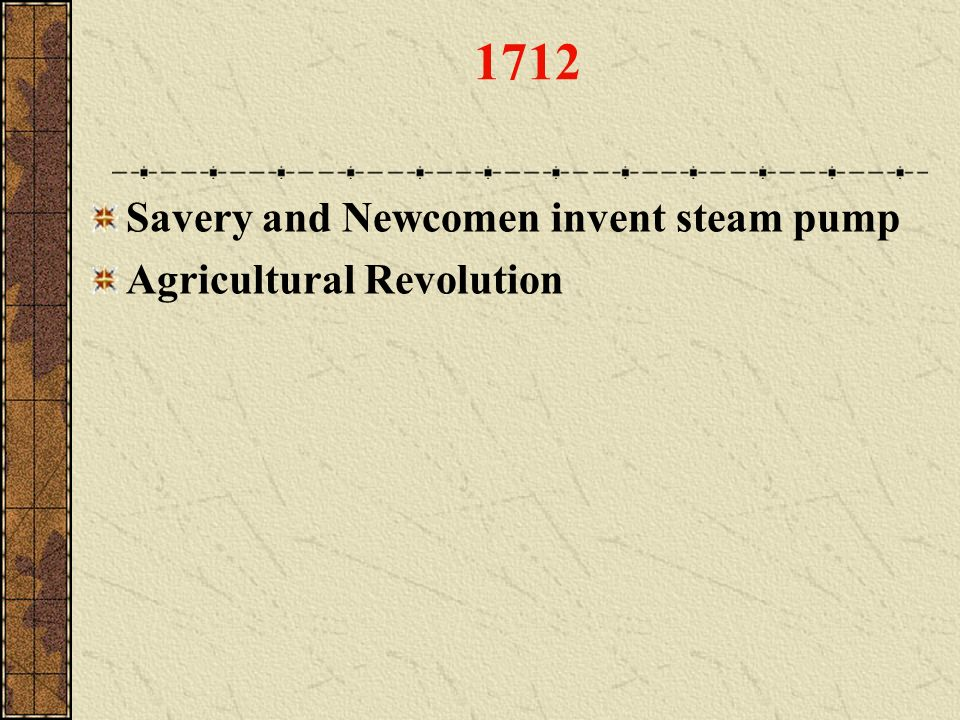 1712 Savery and Newcomen invent steam pump Agricultural Revolution