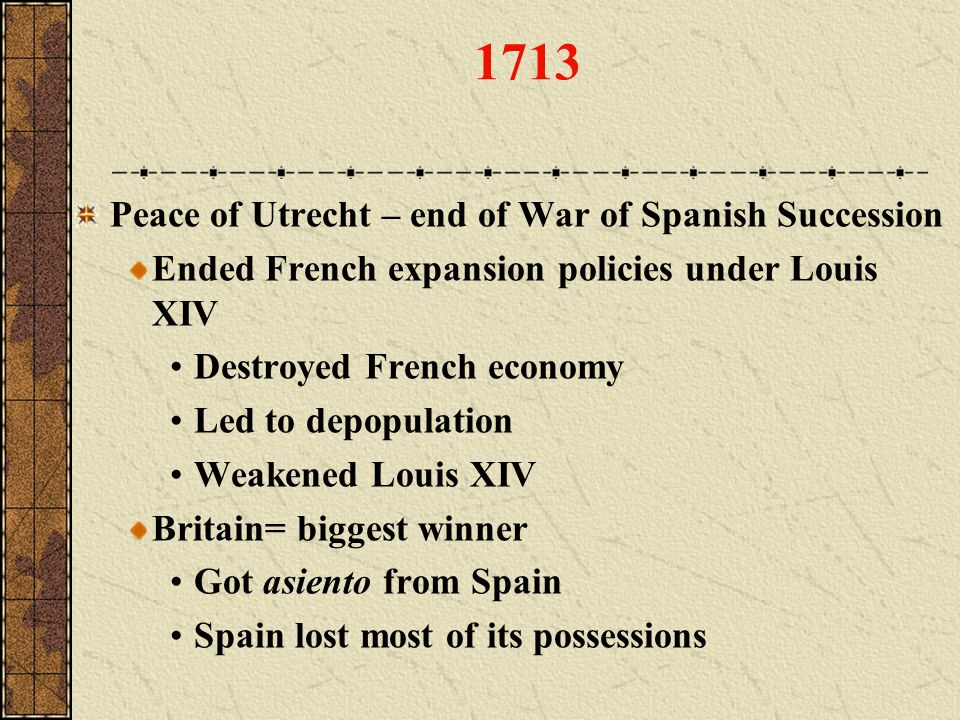 1713 Peace of Utrecht – end of War of Spanish Succession