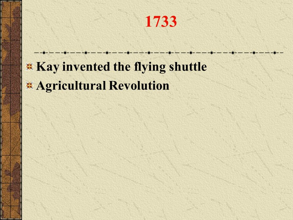 1733 Kay invented the flying shuttle Agricultural Revolution