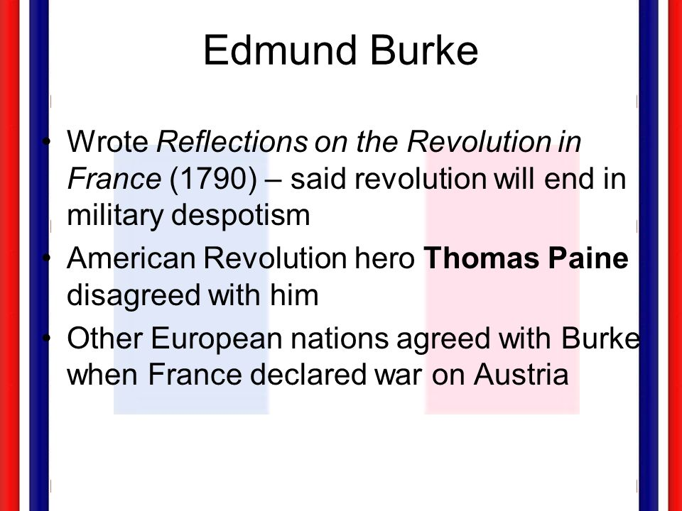 Edmund Burke Wrote Reflections on the Revolution in France (1790) – said revolution will end in military despotism.