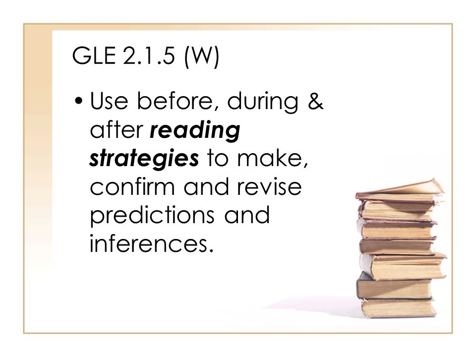 GLE 2.1.5 (W) Use before, during & after reading strategies to make, confirm and revise predictions and inferences.