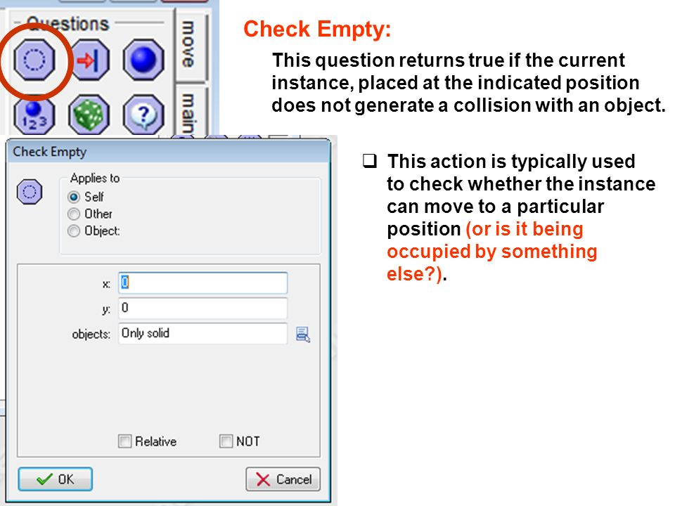 Check Empty: This question returns true if the current instance, placed at the indicated position does not generate a collision with an object.