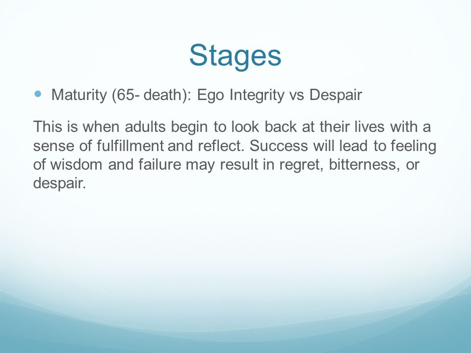 Stages Maturity (65- death): Ego Integrity vs Despair