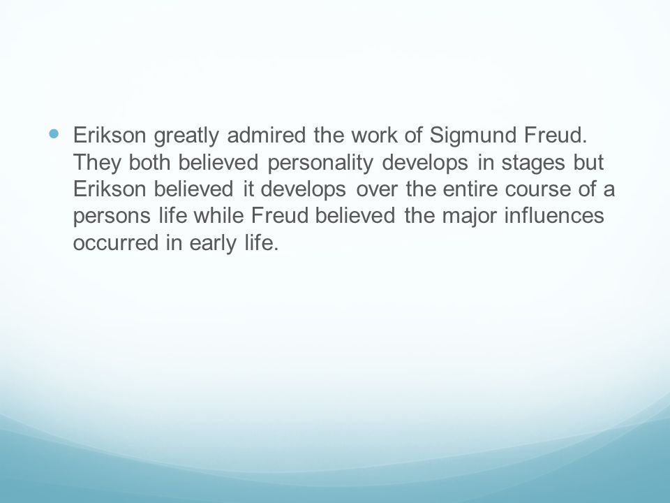 Erikson greatly admired the work of Sigmund Freud