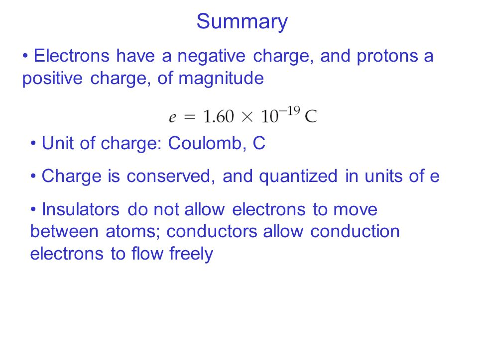 Summary Electrons have a negative charge, and protons a positive charge, of magnitude. Unit of charge: Coulomb, C.