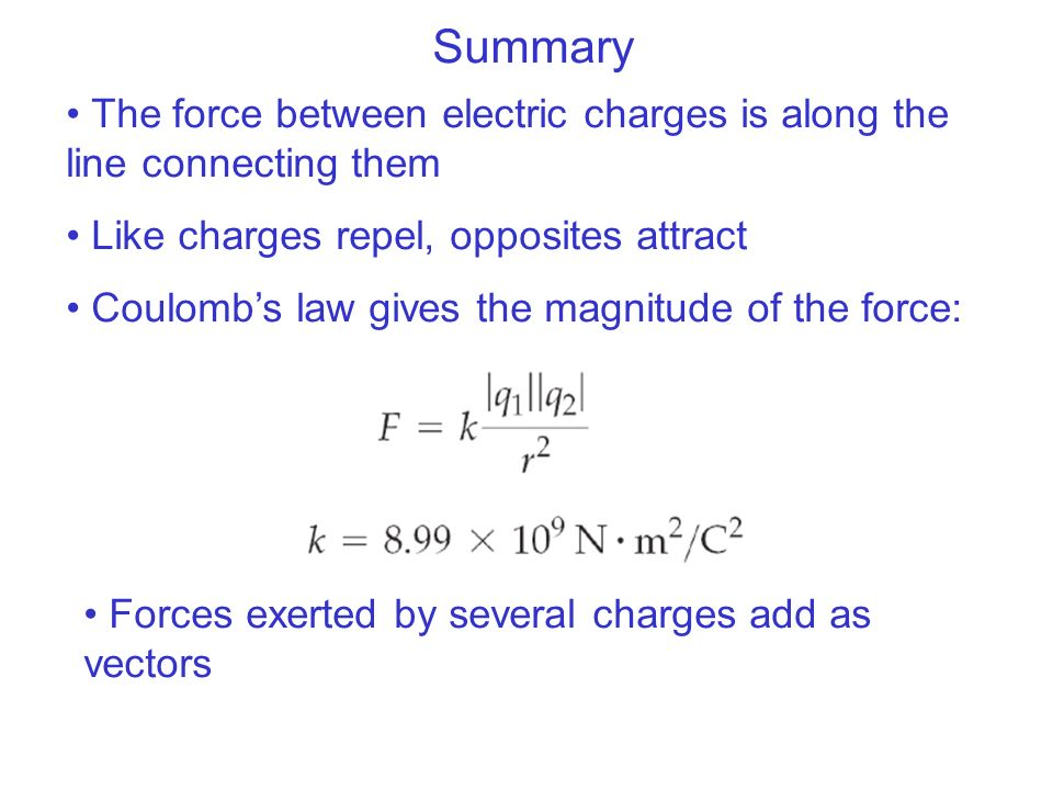 Summary The force between electric charges is along the line connecting them. Like charges repel, opposites attract.