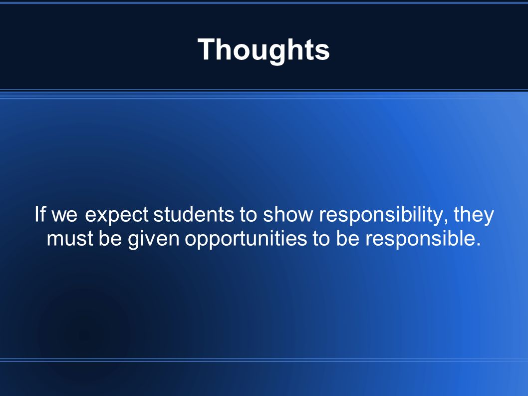 Thoughts If we expect students to show responsibility, they must be given opportunities to be responsible.