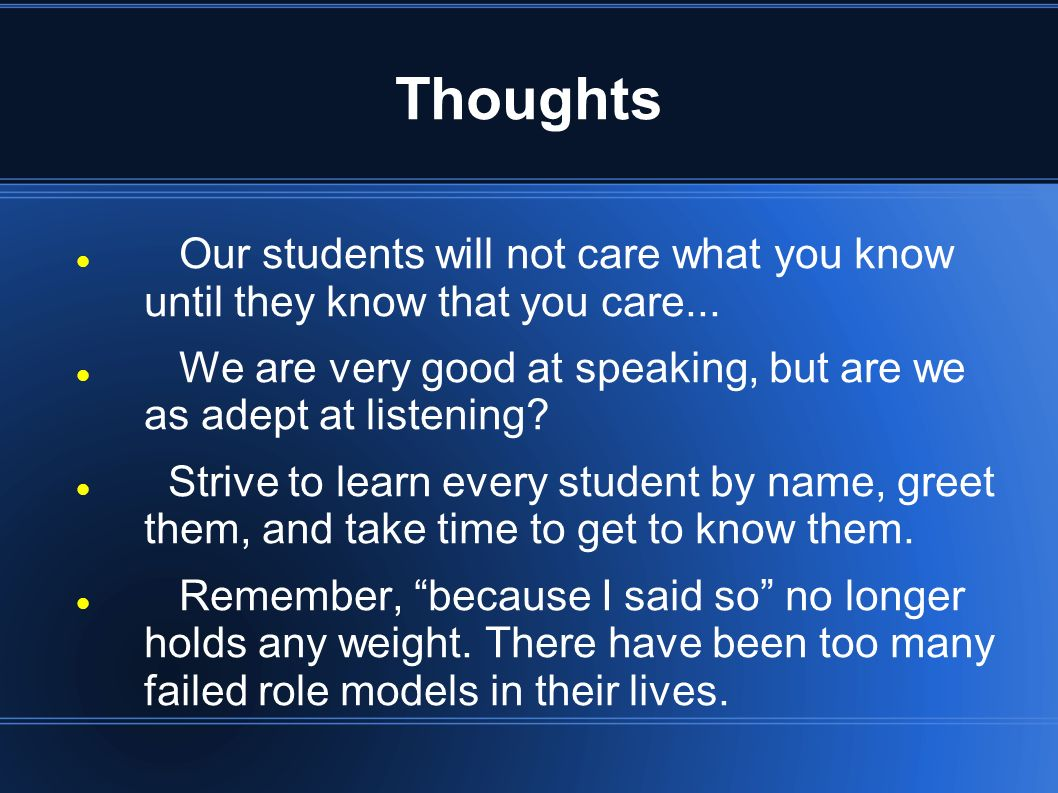 Thoughts Our students will not care what you know until they know that you care... We are very good at speaking, but are we as adept at listening