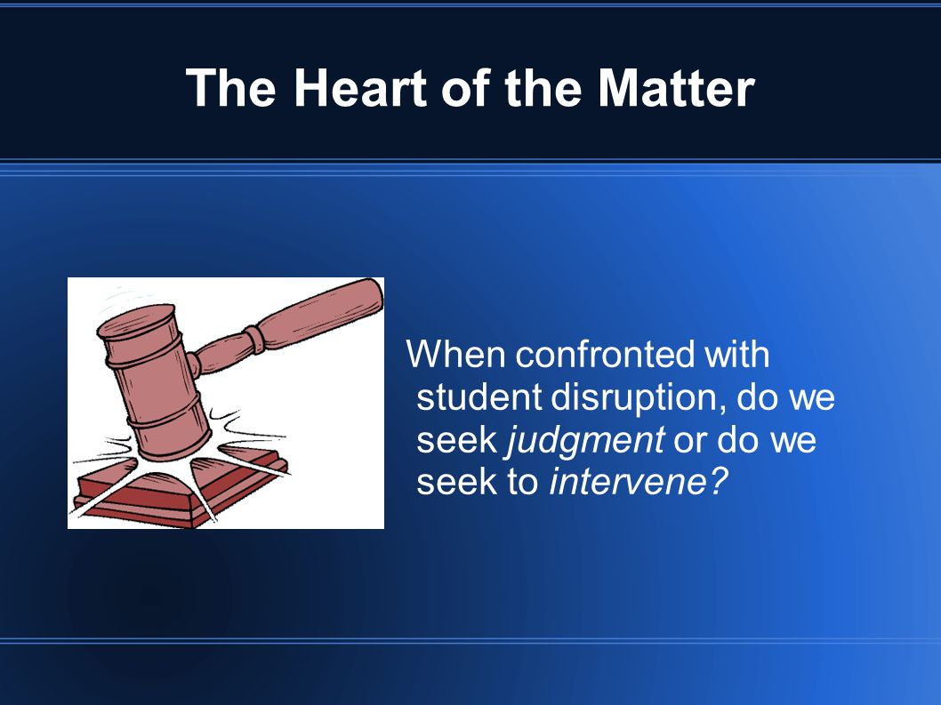 The Heart of the Matter When confronted with student disruption, do we seek judgment or do we seek to intervene